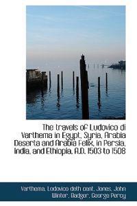 The Travels of Ludovico Di Varthema in Egypt, Syria, Arabia Deserta and Arabia Felix, in Persia, Ind