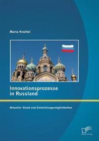 Innovationsprozesse in Russland - Aktueller Stand Und Entwicklungsmoglichkeiten