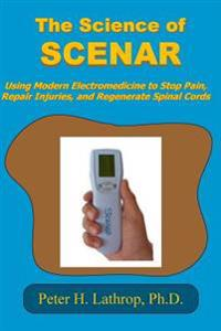 The Science of Scenar: Self Controlled Energic Neuroadaptive Regulator: Using Modern Electromedicine to Stop Pain, Repair Injuries, and Regen