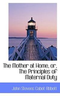 The Mother at Home, Or, the Principles of Maternal Duty