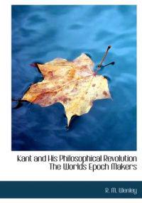 Kant and His Philosophical Revolution the Worlds Epoch Makers