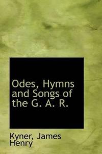 Odes, Hymns and Songs of the G. A. R.