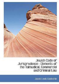 Jewish Code of Jurisprudence: Elements of the Talmudical, Commercial and Criminal Law