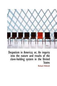 Despotism in America; Or, an Inquiry Into the Nature and Results of the Slave-Holding System in the