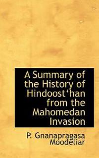 A Summary of the History of Hindoosta'han from the Mahomedan Invasion