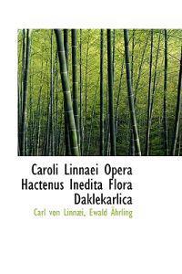 Caroli Linnaei Opera Hactenus Inedita Flora Daklekarlica