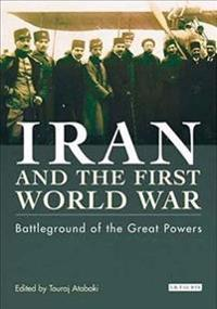 Iran and the First World War: Battleground of the Great Powers