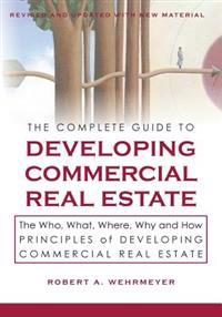 The Complete Guide to Developing Commercial Real Estate: The Who, What, Where, Why, and How Principles of Developing Commercial Real Estate. Revised a