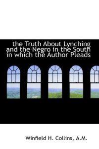The Truth About Lynching and the Negro in the South in Which the Author Pleads