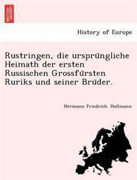 Rustringen, Die Urspru Ngliche Heimath Der Ersten Russischen Grossfu Rsten Ruriks Und Seiner Bru Der.