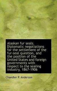 Alaskan Fur Seals. Diplomatic Negotiations for the Settlement of the Fur-Seal Question, and the Posi
