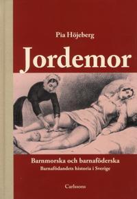 Jordemor, barnmorska och barnaföderska : barnafödandets historia i Sverige