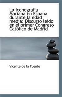 La Iconografia Mariana En Espana Durante La Edad Media: Discurso Leido En El Primer Congreso Catolic