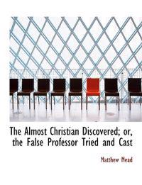 The Almost Christian Discovered; Or, the False Professor Tried and Cast