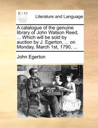 A Catalogue of the Genuine Library of John Watson Reed, ... Which Will Be Sold by Auction by J. Egerton, ... on Monday, March 1st, 1790,