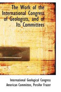 The Work of the International Congress of Geologists, and of Its Committees