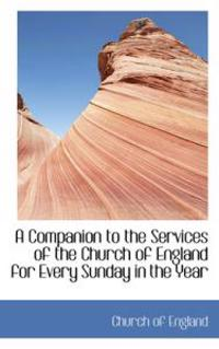A Companion to the Services of the Church of England for Every Sunday in the Year