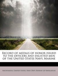Record of Medals of Honor Issued to the Officers and Enlisted Men of the United States Navy, Marine