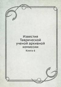Izvestiya Tavricheskoj Uchenoj Arhivnoj Komissii Kniga 6