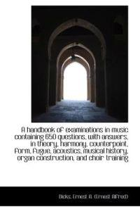 A Handbook of Examinations in Music Containing 650 Questions, with Answers, in Theory, Harmony, Coun