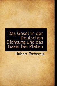 Das Gasel in Der Deutschen Dichtung Und Das Gasel Bei Platen