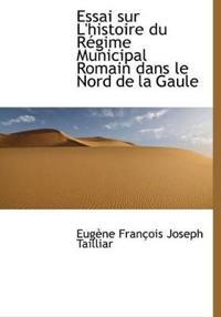 Essai Sur L'Histoire Du R Gime Municipal Romain Dans Le Nord de La Gaule