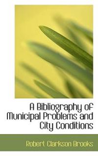 A Bibliography of Municipal Problems and City Conditions