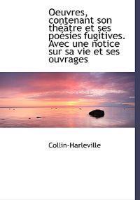 Oeuvres, Contenant Son Th Tre Et Ses Po Sies Fugitives. Avec Une Notice Sur Sa Vie Et Ses Ouvrages
