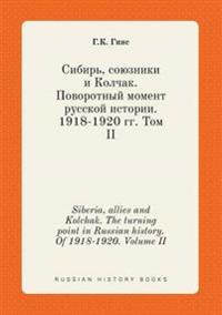 Siberia, Allies and Kolchak. the Turning Point in Russian History. of 1918-1920. Volume II