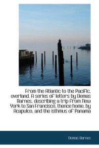 From the Atlantic to the Pacific, Overland. a Series of Letters by Demas Barnes, Describing a Trip F
