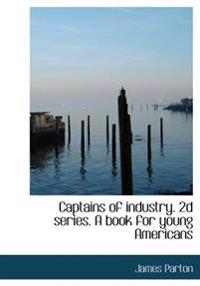 Captains of Industry. 2D Series. a Book for Young Americans