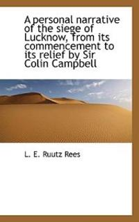 A Personal Narrative of the Siege of Lucknow, from Its Commencement to Its Relief by Sir Colin Campb