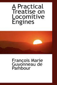 A Practical Treatise on Locomitive Engines