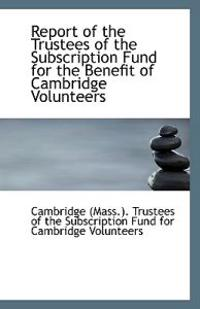 Report of the Trustees of the Subscription Fund for the Benefit of Cambridge Volunteers
