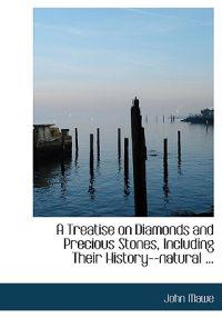 A Treatise on Diamonds and Precious Stones, Including Their History