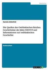 Die Quellen Des Ostfrankischen Reiches. Geschehnisse Der Jahre 840-919 Und Informationen Zur Ostfrankischen Geschichte