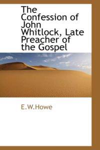 The Confession of John Whitlock, Late Preacher of the Gospel
