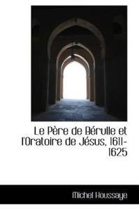 Le Pere De Berulle Et L'oratoire De Jesus, 1611-1625