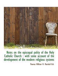 Notes on the Episcopal Polity of the Holy Catholic Church: With Some Account of the Development of