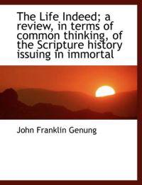 The Life Indeed; A Review, in Terms of Common Thinking, of the Scripture History Issuing in Immortal