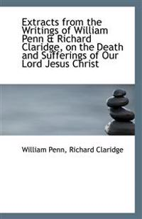 Extracts from the Writings of William Penn & Richard Claridge, on the Death and Sufferings of Our Lo