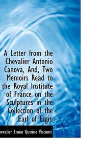 A Letter from the Chevalier Antonio Canova, And, Two Memoirs Read to the Royal Institute of France