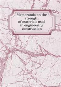 Memoranda on the Strength of Materials Used in Engineering Construction