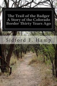 The Trail of the Badger a Story of the Colorado Border Thirty Years Ago