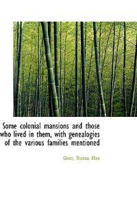 Some Colonial Mansions and Those Who Lived in Them, with Genealogies of the Various Families Mention