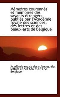 M Moires Couronn?'s Et M Moires Des Savants Trangers, Publi?'s Par L'Acad Mie Royale Des Sciences, de