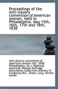 Proceedings of the Anti-Slavery Convention of American Women, Held in Philadelphia. May 15th, 16th,
