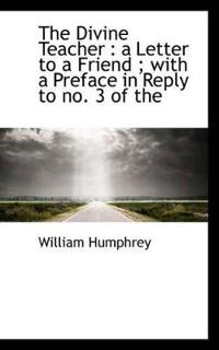 The Divine Teacher: A Letter to a Friend; With a Preface in Reply to No. 3 of the