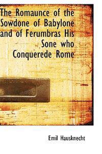 The Romaunce of the Sowdone of Babylone and of Ferumbras His Sone Who Conquerede Rome