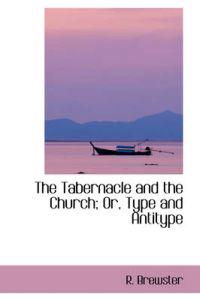 The Tabernacle and the Church; Or, Type and Antitype